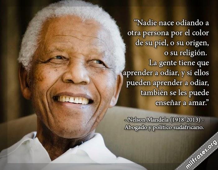 Nadie nace odiando a otra persona por el color de su piel, o su origen, o su religión. La gente tiene que aprender a odiar, y si ellos pueden aprender a odiar, también se les puede enseñar a amar. - frases de Nelson Mandela (1918-?) Abogado y político sudafricano. fallece muerte de Nelson Mandela