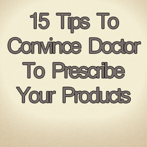15 Tips To Convince Doctor To Prescribe Your Medicine