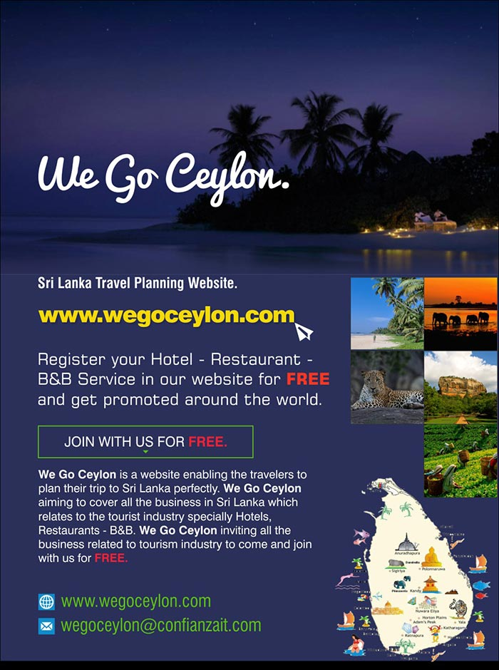 We Go Ceylon is a website enabling the travelers to plan their trip to Sri Lanka perfectly. We Go Ceylon aiming to cover all the business in Sri Lanka which relates to the tourist industry specially Hotels, Restaurants - B&B. We Go Ceylon inviting all the business related to tourism industry to come and join with us for FREE.