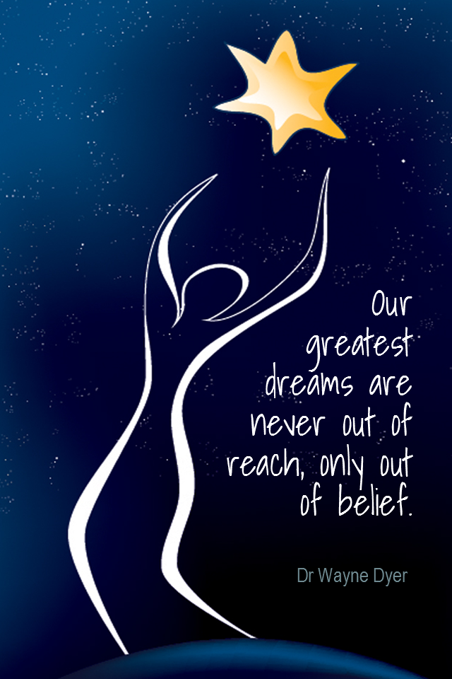 visual quote - image quotation for BELIEF - Our greatest dreams are never out of reach, only out of belief.- Dr Wayne Dyer