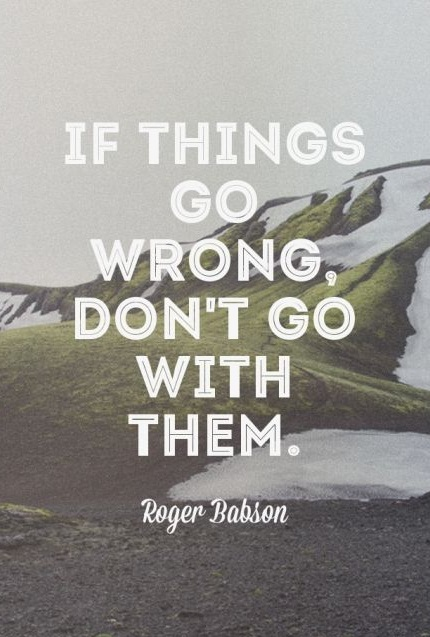 If things go wrong, don't go with them. - Roger Babson