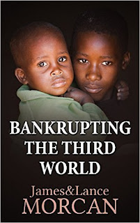 http://www.amazon.com/gp/product/B0176UHWH0?keywords=BANKRUPTING%20THE%20THIRD%20WORLD%3A%20How%20the%20Global%20Elite%20Drown%20Poor%20Nations%20in%20a%20sea%20of%20Debt%20By%20James%20%26%20Lance%20Morcan&qid=1452616003&ref_=sr_1_1&s=digital-text&sr=1-1