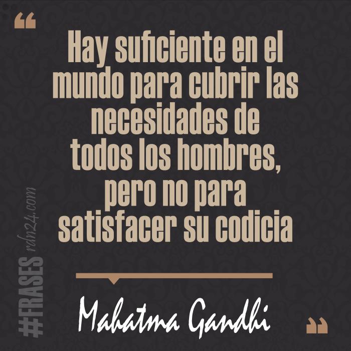 Hay suficiente en el mundo para cubrir las necesidades de todos los hombres, pero no para satisfacer su codicia #Frases #MahatmaGandhi