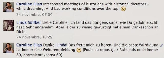 Caroline Elias interpreted meetings of historians with historical dictators - while dreaming. And bad working conditions over the top! /24 novembre, 07:04 // Linda Söffker Liebe Caroline, ich fand das übrigens super wie Du gedolmetscht hast. Sehr angenehm. Aber leider zu wenig gewürdigt mit einem Dankeschön an Dich!! / 24 novembre, 10:29 // Caroline Elias Danke, Linda! Das freut mich zu hören. Und die beste Würdigung ist immer eine Weiterempfehlung [Pouls au repos tjs / Ruhepuls noch immer 80, normalemt./sonst 60].