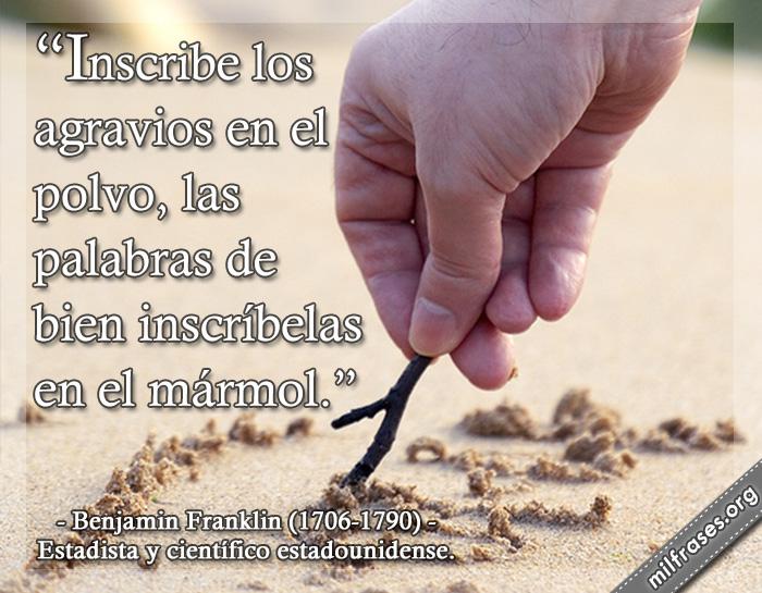Inscribe los agravios en el polvo, las palabras de bien inscríbelas en el mármol. frases de Benjamin Franklin (1706-1790) Estadista y científico estadounidense.