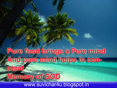 Pure foods bring a pure mind and pure mind helps in constant Memory of God.