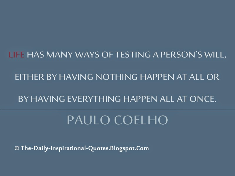 Life has many ways of testing a person's will, either by having nothing happen at all or by having everything happen all at once. – Paulo Coelho