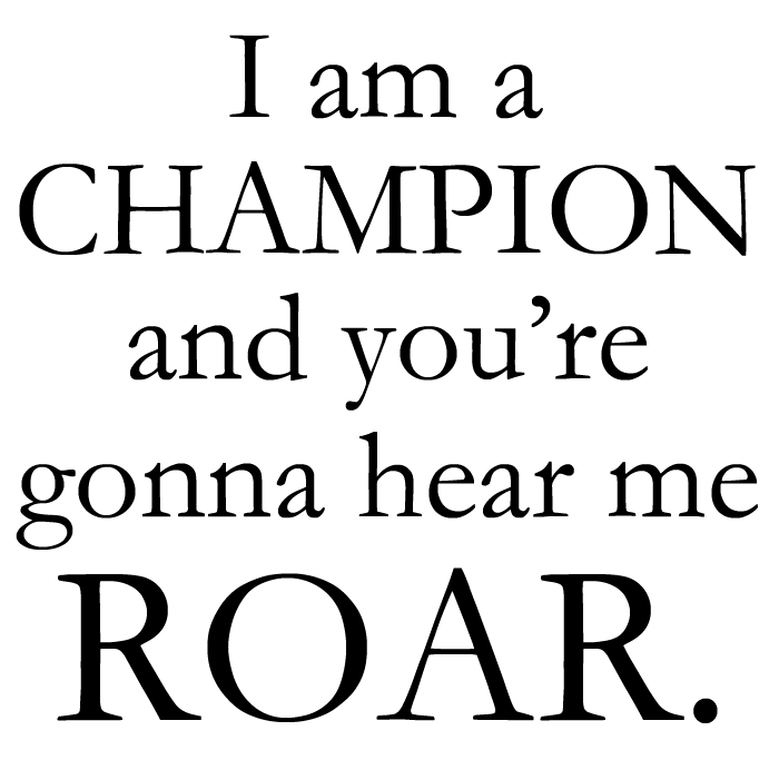 I Am A Champion And Youre Gonna Hear Me Roar you re gonna hear me roar  I