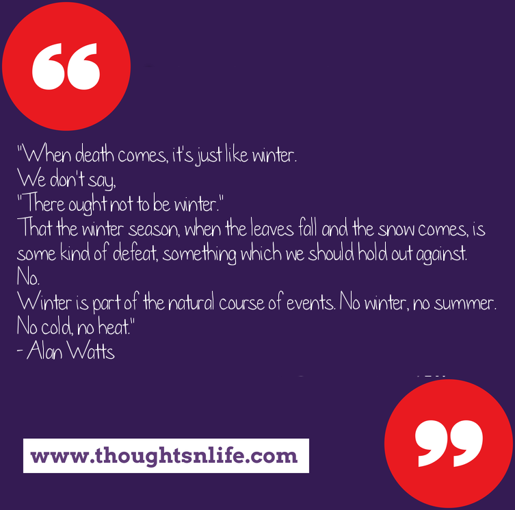 """Thoughtsnlife.com : """"When death comes, it's just like winter.  We don't say,  """"There ought not to be winter.""""  That the winter season, when the leaves fall and the snow comes, is some kind of defeat, something which we should hold out against.  No.  Winter is part of the natural course of events. No winter, no summer. No cold, no heat.""""  - Alan Watts"""