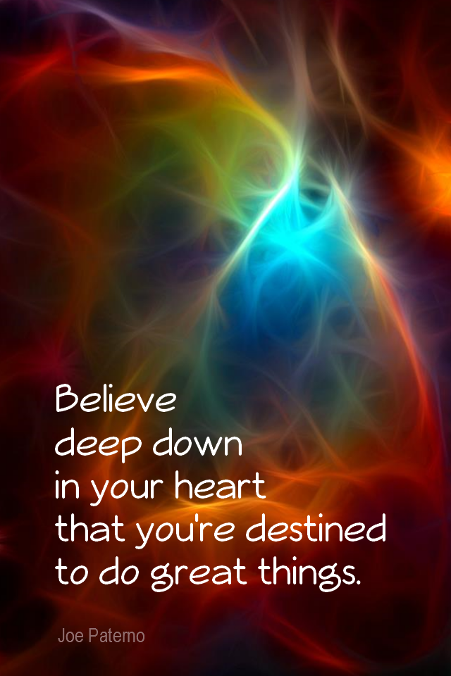 visual quote - image quotation for POTENTIAL - Believe deep down in your heart that you're destined to do great things. - Joe Paterno