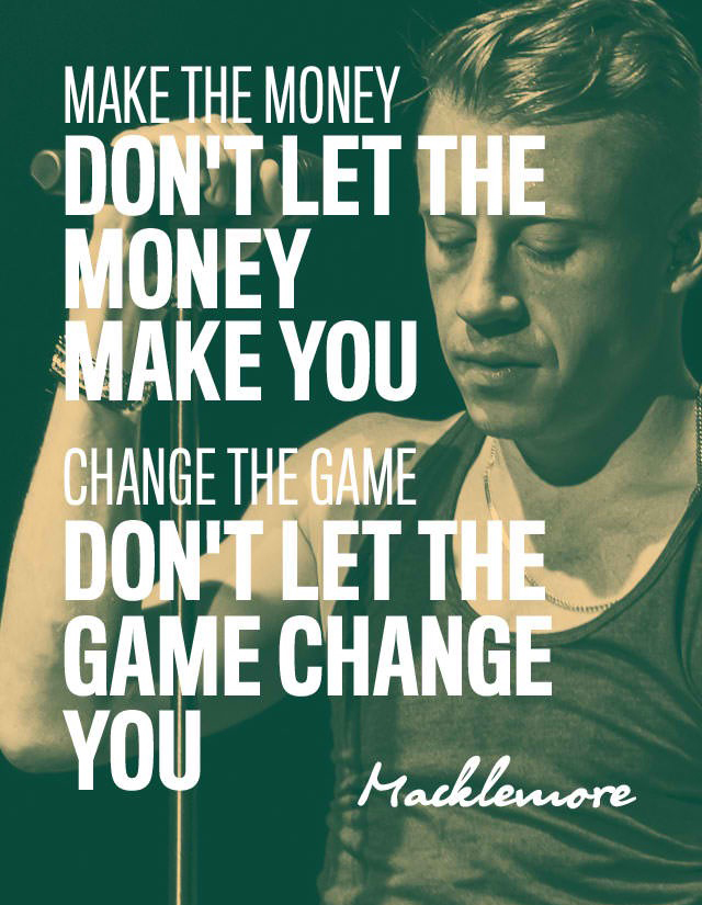 Make the Money Don't Let the Money Make You - Change the Game Don't Let the Game Change You - Quote from Macklemore via Muz App