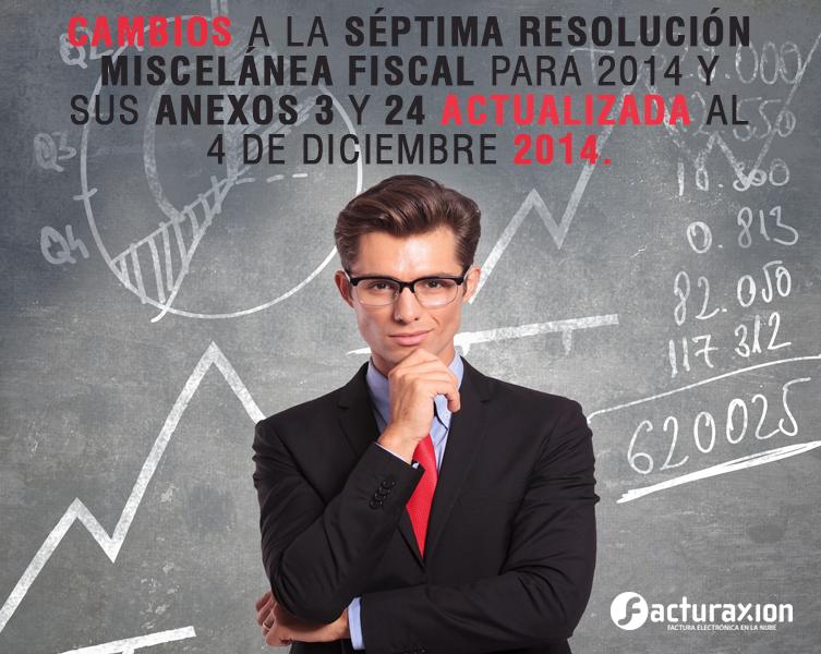 CAMBIOS A LA SÉPTIMA RESOLUCIÓN MISCELÁNEA FISCAL PARA 2014 Y SUS ANEXOS 3 Y 24 ACTUALIZADA AL 4 DE DICIEMBRE 2014.