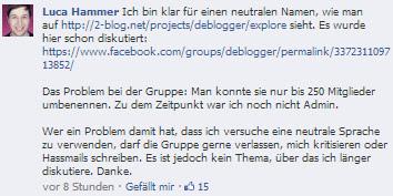 Beitrag bei Facebook von Luca Hammer: Ich klar für einen neutralen Namen, wie man auf http://2-blog.net/projects/deblogger/explore sieht. Es wurde hier schon diskutiert. https://www.facebook.com/groups/deblogger/permalink/337231109713852 Das Problem bei der Gruppe: Man konnte sie nur bis 250 Mitglieder umbennen. Zu dem Zeitpunkt war ich noch nicht Admin. Wer ein Problem damit hat, dass ich versuche eine neutrale Sprache zu verwenden, darf die Gruppe gerne verlassen, mich kritisieren oder Hassmails schreiben. Es ist jedoch kein Thema, über das ich länger diskutuere. Danke.