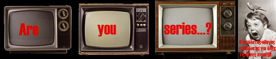 Are you series...? Ξένες σειρές-Οδηγός επιβίωσης