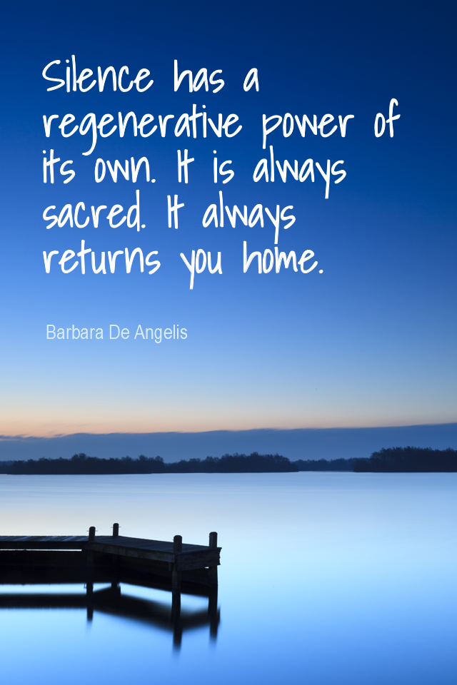 visual quote - image quotation for MEDITATION - Silence has a regenerative power of its own.  It is always sacred. It always returns you home. - Barbara De Angelis