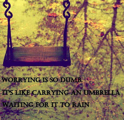 Worrying is so dumb. It's like carrying an umbrella waiting for it to rain.