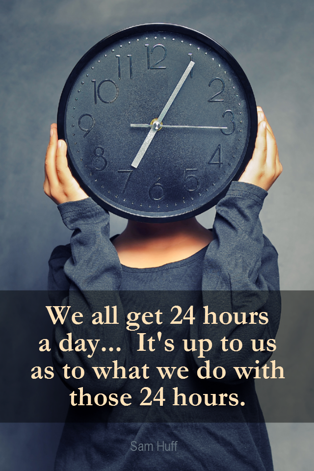 visual quote - image quotation for TIME MGMT - We all get 24 hours a day... It's up to us as to what we do with those 24 hours. - Sam Huff
