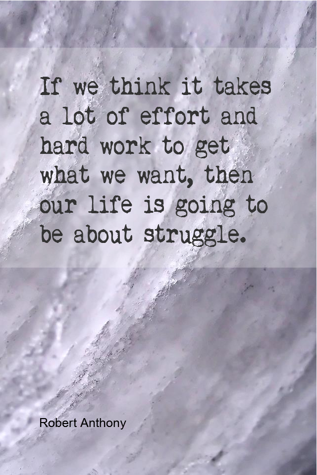 visual quote - image quotation for BELIEF - If we think it takes a lot of effort and hard work to get what we want, then our life is going to be about struggle. - Robert Anthony