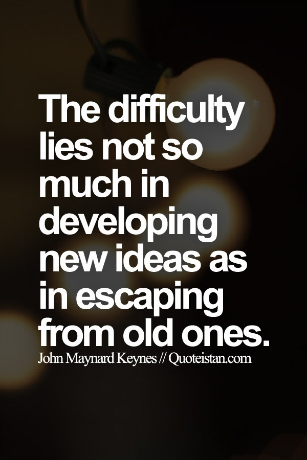 The difficulty lies not so much in developing new ideas as in escaping from old ones.
