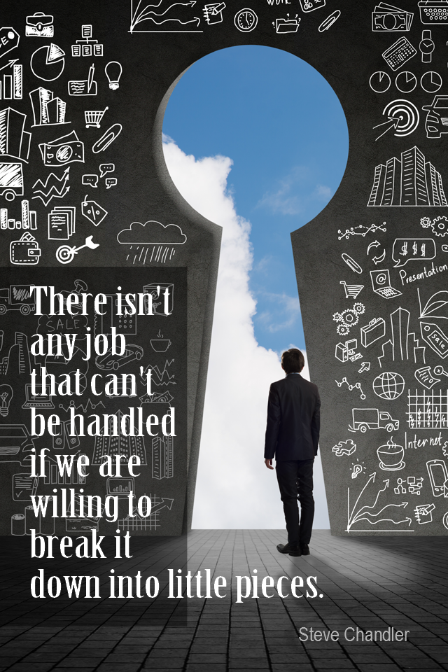 visual quote - image quotation for GOALS - There isn't any job that can't be handled if we are willing to break it down into little pieces. – Steve Chandler