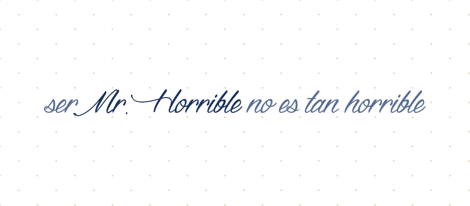 Ser Mr. Horrible no es tan horrible
