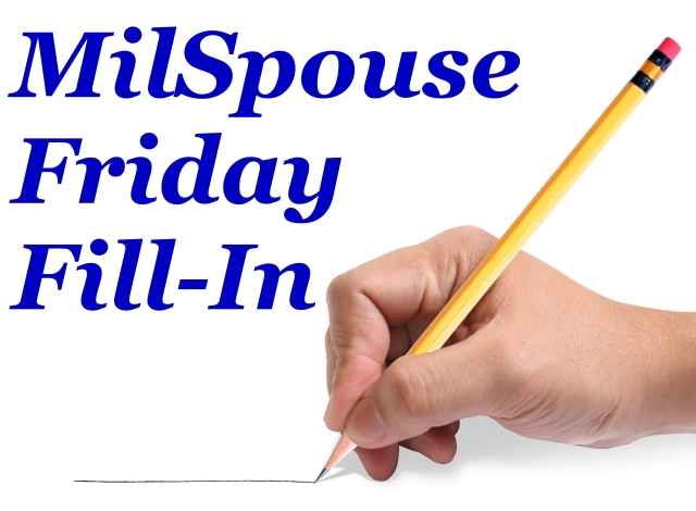 Mil-Spouse Friday Fill In. Hop over to Wife of a Sailor to join in!