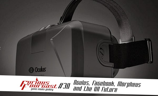 Furious Fourcast #30 - Oculus, Facebook, Morpheus and the VR Future