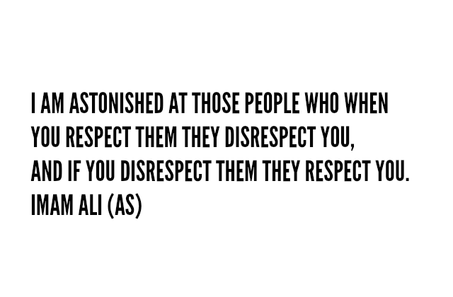 I AM ASTONISHED AT THOSE PEOPLE WHO WHEN YOU RESPECT THEM THEY DISRESPECT YOU, AND IF YOU DISRESPECT THEM THEY RESPECT YOU.