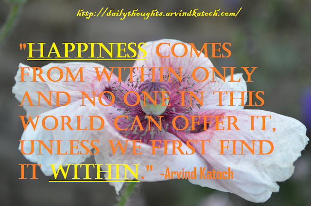 Happiness comes from within only and no one in this world can offer ...