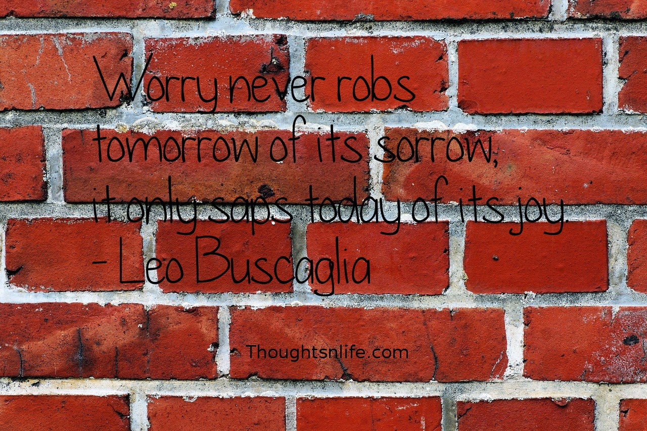 Thoughtsnlife.com:Worry never robs tomorrow of its sorrow, it only saps today of its joy. - Leo Buscaglia