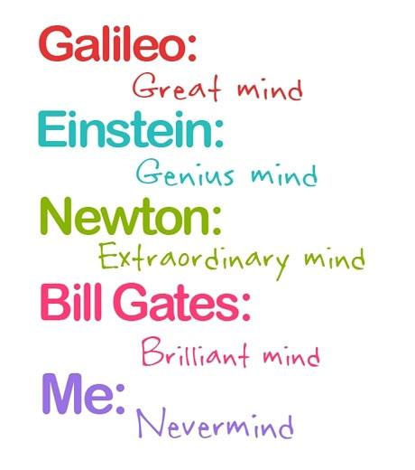 Galileo Great-Mind, Einstein Genius-Mind, Newton Extraordinary-Mind, Bill Gates Brilliant-Mind, Me Nevermind