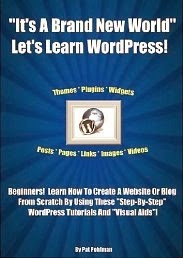"""IT'S A BRAND NEW WORLD"" LET'S LEARN WORDPRESS!: Beginners! Learn How To Create A Website Or Blog From Scratch By Using These WordPress Tutorials And ""Visual Aids""!"