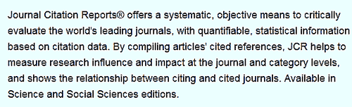 """Journal Citation Reports<sup>®</sup> offers a systematic, objective means to critically evaluate the world's leading journals, with quantifiable, statistical information based on citation data. By compiling articles' cited references, JCR helps to measure research influence and impact at the journal and category levels, and shows the relationship between citing and cited journals. Available in Science and Social Sciences editions."""
