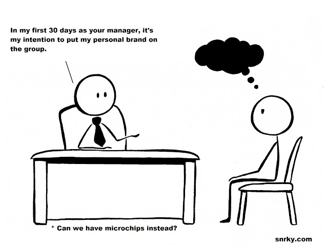 In my first 30 days as your manager, it's my intention to put my personal brand on the group.