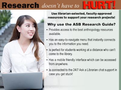 Research doesn't have to HURT!  Use the librarian-selected, faculty supported resources to support your research projects!  Why use the ASB Research Guide:  Provides access to the best anthropology resources available.  Has an easy-to-navigate menu that instantly connects yu to the information you need.  Is perfect for students working at a distance who can't come to the library.  Has a mobile friendly interface which can be accessed from anywhere.  Is connected to the 24/7 Ask a Librarian chat support in case you get stuck!