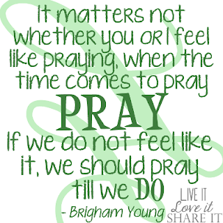 It matters not whether you or I feel like praying, when the time comes to pray, pray. If we do not feel like it, we should pray till we do. - Brigham Young