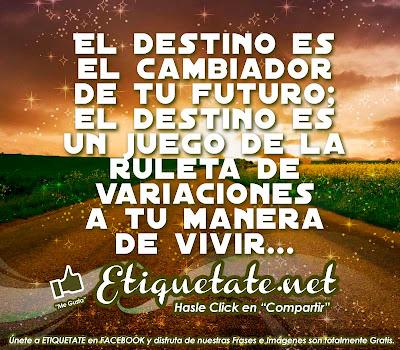 El destino es el cambiador de tu futuro; el destino es  un juego de la ruleta de variaciones a tu manera de vivir...