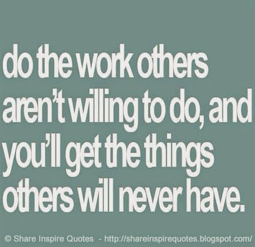 Do The Work Others Aren't Willing To Do And You'll Get The Things Amazing Inspiring Work Quotes