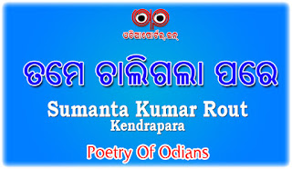 Odia Poetry: Tame Chaligala Pare (ତମେ ଚାଲିଗଲା ପରେ) By Sumanta Kumar Rout From Kendrapara (.PDF Available)