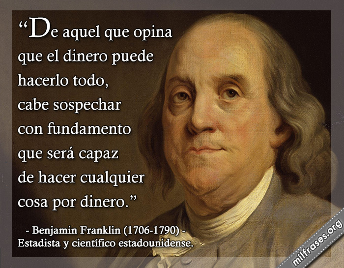 De aquel que opina que el dinero puede hacerlo todo, cabe sospechar con fundamento que será capaz de hacer cualquier cosa por dinero. frases de Benjamin Franklin (1706-1790) Estadista y científico estadounidense.