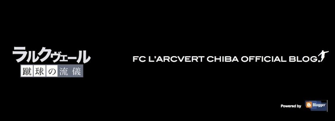 FC L'ARCVERT CHIBA OFFICIAL BLOG「蹴球の流儀」