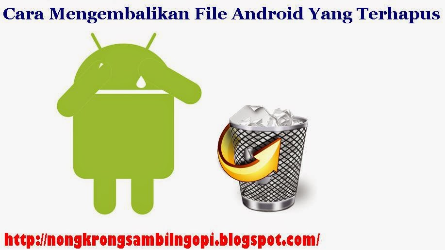 Cara Mengembalikan File Android Yang Terhapus