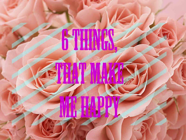6 things, that make me happy