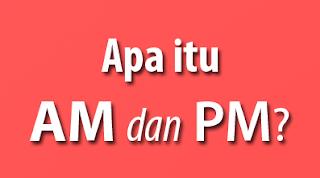 Pengertian/Arti dan Perbedaan AM dan PM Dalam Waktu