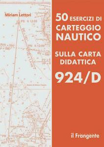 50 ESERCIZI DI CARTEGGIO NAUTICO SULLA CARTA DIDATTICA 924D