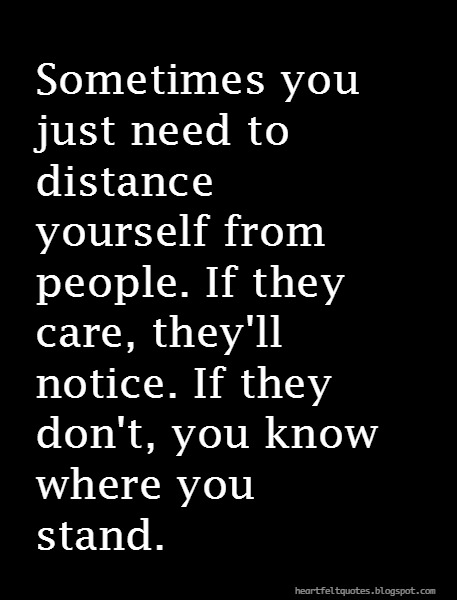 Bon Sometimes You Just Need To Distance Yourself From People. If They Care,  Theyu0027ll Notice. If They Donu0027t, You Know Where You Stand.