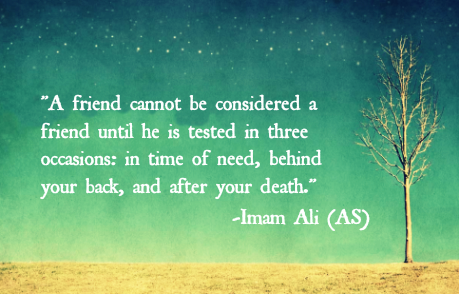 A friend cannot be considered a friend until he is tested in there occasions: in time of need, behind your back, and after your death.