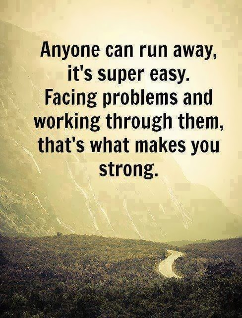 Anyone Can Run Away, Its Super Easy. Facing Problems And Working Through Them, That What Makes You Strong
