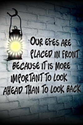 Our eyes are placed in front, Because is is more important to look ahead than to look back.