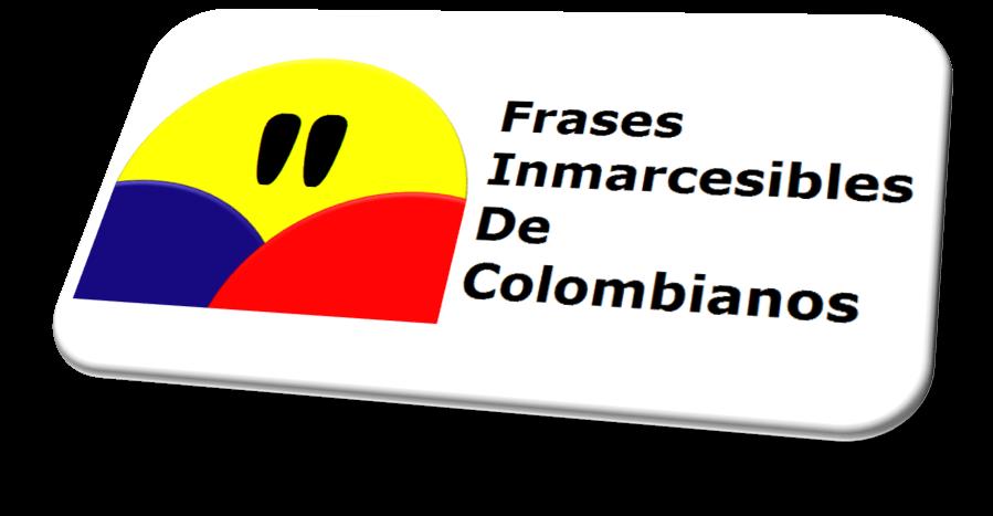FRASES INMARCESIBLES DE COLOMBIANOS
